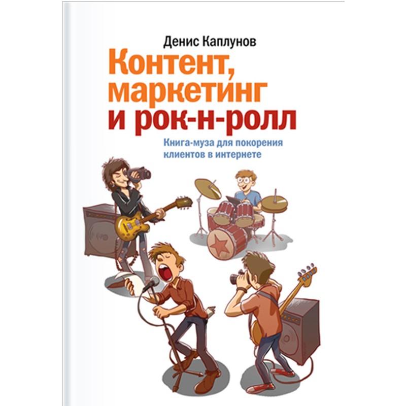 Контент, маркетинг и рок-н-ролл. Книга-муза для покорения клиентов в интернете. Денис Каплунов