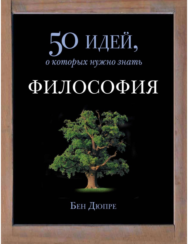 Философия. 50 идей, о которых нужно знать. Бен Дюпре