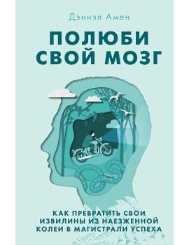 Полюби свой мозг. Как превратить свои извилины из наезженной колеи в магистрали успеха. Амен Дэниэл