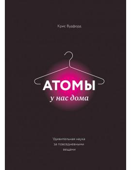 Атомы у нас дома. Удивительная наука за повседневными вещами. Крис Вудфорд
