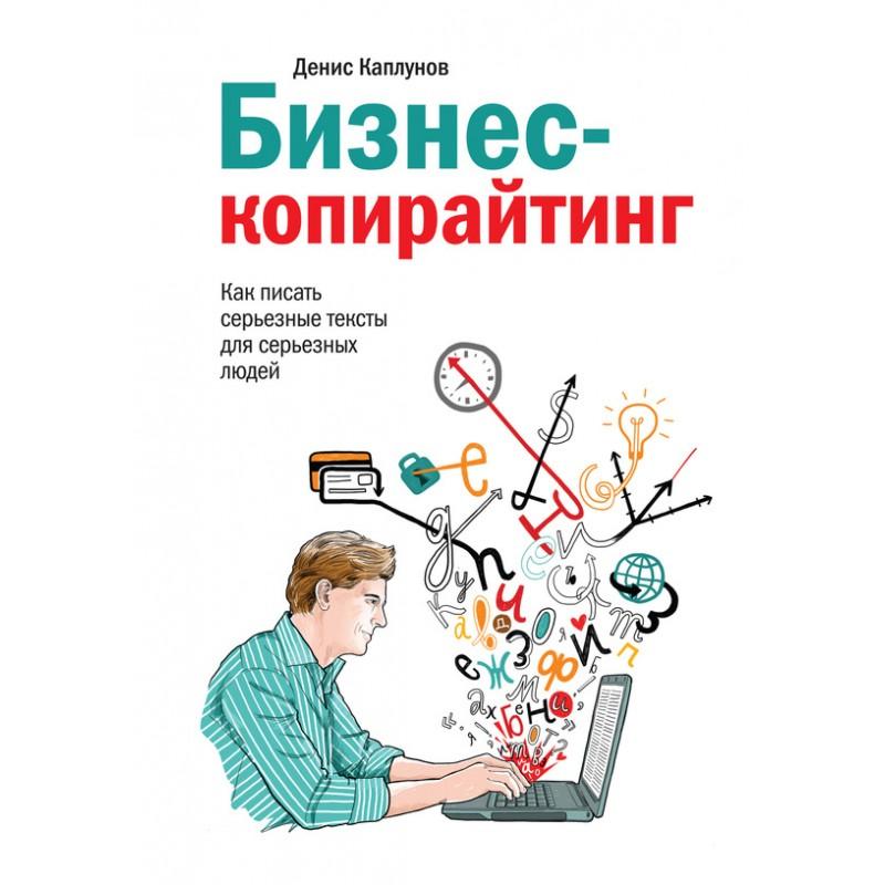 Бизнес-копирайтинг. Как писать серьезные тексты для серьезных людей. Денис Александрович Каплунов
