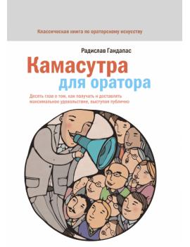 Камасутра для оратора. 10 глав о том, как получать и доставлять максимальное удовольствие, выступая публично. Радислав Гандапас