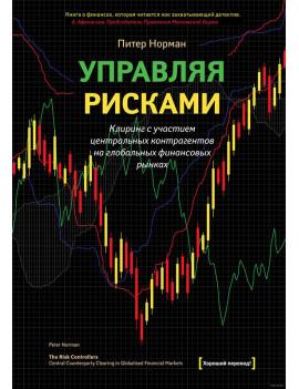 Управляя рисками. Клиринг с участием центральных контрагентов на глобальных финансовых рынках. Питер Норман