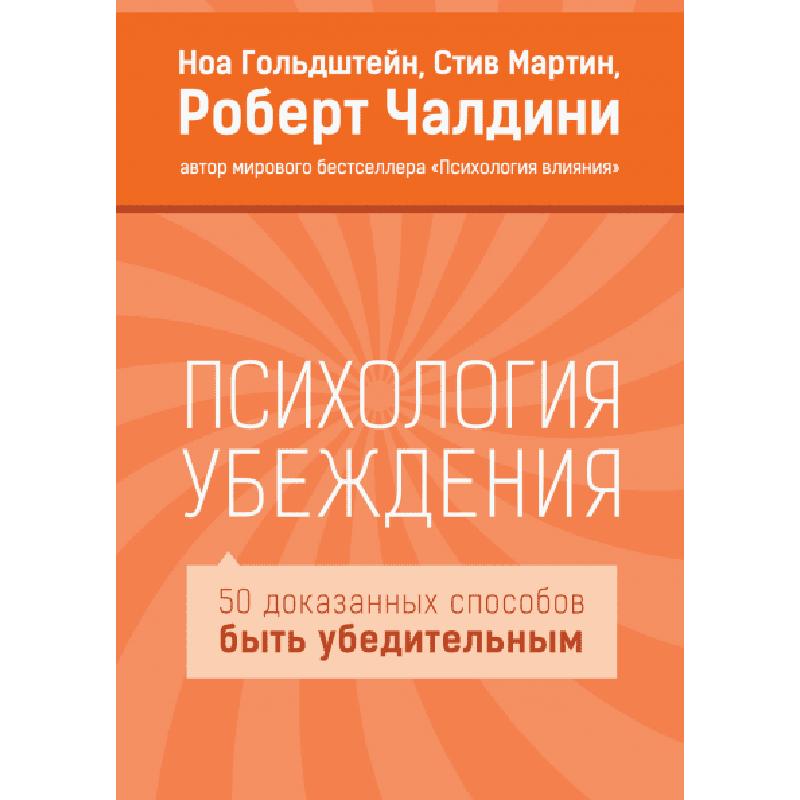 Психология убеждения. 50 доказанных способов быть убедительным. Роберт Чалдини, Ноа Гольдштейн и Стив Мартин